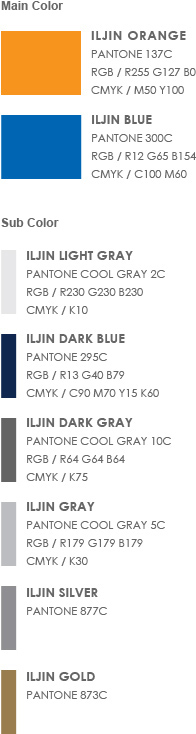 Main Color - 1. ILJIN Orange(Pantone 137C, RGB / R255 G127 B0, cmyk / M50 Y100)  2. ILJIN Blue (Pantone 300C, RGB / R12 G65 B154, cmyk / C100 M60) | Sub Color - 1. ILJIN Light Gray(Pantone Cool Gray 2C, RGB / R230 G230 B230, cmyk / K10)  2. ILJIN Dark Blue(Pantone 295C, RGB / R13 G40 B79, cmyk / C90 M70 Y15 K60) 3. ILJIN Gray(Pantone Cool Gray 5C, RGB / R179 G179 B179, cmyk / K30)  4. ILJIN Silver(Pantone 877C) 5. ILJIN Dark Gray(Pantone Cool Gray 10C, RGB / R64 G64 B64, cmyk / K75)  6. ILJIN Gold(Pantone 873C)