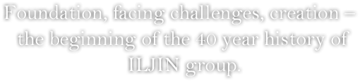 Foundation, facing challenges, creation –  the beginning of the 40 year history of ILJIN group.