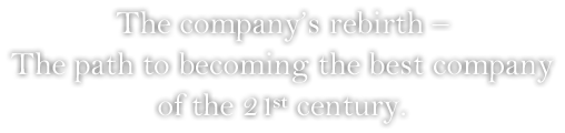 The company's rebirth – The path to becoming the best company of the 21st century.